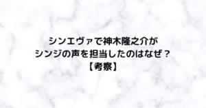 シンエヴァで神木隆之介がシンジの声を担当したのはなぜ?【考察】